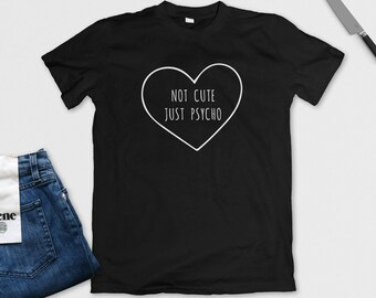 Not Cute Just Psycho T-Shirt - Heart Tee - Funny Shirt - Graphic Tee - Black, White or Grey - S M L XL - Ladies, Mens, Unisex