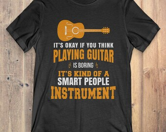 Guitar T-Shirt Gift: It's Okay If You Think Bass Is Guitar It's Kind Of A Smart People Instrument