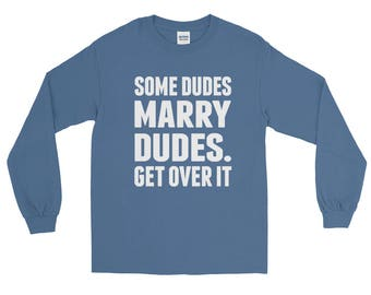 Some Dudes Marry Dudes. Get Over It! Long Sleeve T-Shirt