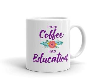 I turn Coffee into Education Mug, Teacher Gifts, Gift for Teacher, Teacher Mug, Education Mug, funny teacher gifts, funny teacher mug, mugs