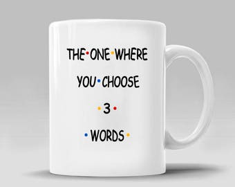 FRIENDS TV CUSTOM Gift_You Choose 3 Words_The One Where_Coffee Mug_Ross Rachel Monica Chandler_11 - 15 oz Cup (See 364M for Bday Vers)_364MC