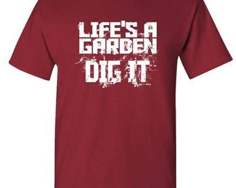 Life's A GARDEN DIG IT - t-shirt short or long sleeve your choice!