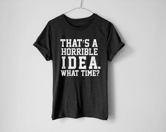 That's A Horrible Idea Shirt - Brunch Shirt - Wine Shirt - Tumblr Shirt - Gift For Her - Gift For Him Shirt - Brunch Shirt - Party Shirt