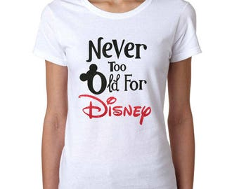 Never Too Old For Disney - Disney Ladies Shirt - Disney Gift for her - Disney Shirt - Disney Women's Shirt - Disney T Shirt