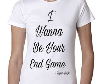 "Taylor Swift ""I Wanna Be Your End Game"" T-Shirt -*PREMIUM QUALITY* Vinyl Pressed Next Level Apparel Boyfriend Tee"