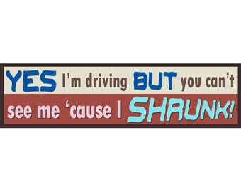 YES I'm driving but you can't see me 'cause SHRUNK! Bumper Stickers for Seniors.