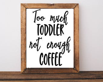 Typography Quote Print - Too Much Toddler Not Enough Coffee Print - Kitchen Quote - Kitchen Art - Coffee Art - Coffee Printable