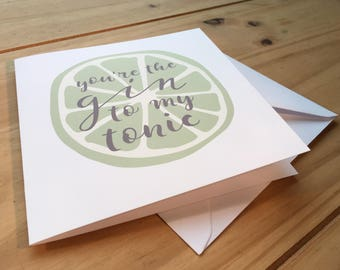 You're the Gin to my Tonic Greetings Card. Anniversary/Valentines/Best Friend.