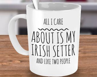 Funny Irish Setter Mug - All I Care About Is My Irish And Like Two People - Irish Setter Lover Gift - Coffee or Tea Cup for Irish Setter Mom
