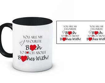 You are my favourite B*tch to B*tch about B*tches with! Funny Rude Mug