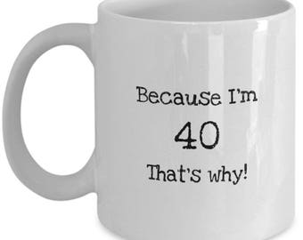 Coffee Mug for Men and Women - Because I'm 40 That's Why - Funny Novelty Mug