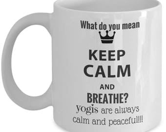 What do you mean Keep Calm and breathe? Yogis are always calm and peaceful!Inspirational, funny, sarcastic,white, ceramic, travel mug