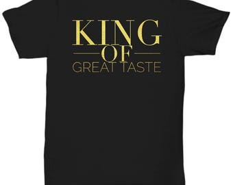 """Unique Gift Idea for a Classy Guy Man - T-Shirt!  """"King of Great Taste""""  Adult Sizes-Cotton- 4 BEAUTIFUL COLORS!"""