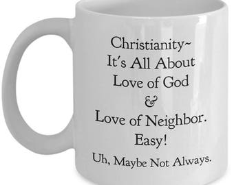 "Christian Mug ""Christianity- It's All About Love of God...of Neighbor. Easy! Uh. Maybe Not Always."" Ceramic Coffee Cup"