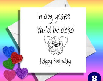 In dog years you'll be dead,really funny greeting cards. Funny cards,funny greeting cards, funny birthday cards,funny son,nephew card, mate