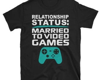 Relationship Status- Married to Video Games- Funny Flirt T Shirt- Video Game Shirt- Gamer Shirt- Valentines Day Shirt- Gift for Him