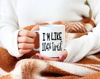 I'm Like 104% Tired Coffee Mug. Coffee Cup. Gift. Custom Mug. Personalized Gift. Christmas Gift. Birthday. Working. Present. Tired. Toddlers