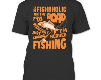 I'm A Fishaholic T Shirt, I'm Headed Fishing T Shirt