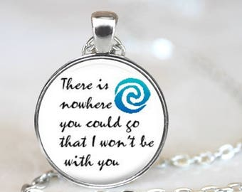 There Is Nowhere You Could Go That I Won't Be With You..Moana Inspired..Pendant, Necklace or Key Ring