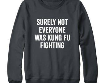 Surely Not Everyone Was Kung Fu Fighting Shirt Tumblr Clothing Teen Cool Funny Gifts Hipster Shirt Slogan Tees Women Sweater Men Sweatshirt