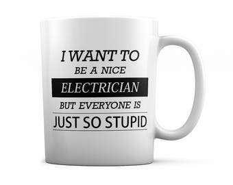 Electrician mug - Electrician gift - I want to be a nice Electrician but everyone is just so stupid