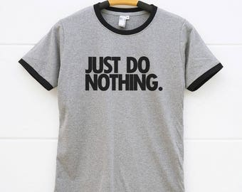 Just Do Nothing Shirts. Sayings Tshirts Hipster Funny Shirts Ladies Top Fashion Ladies Tshirts Ringer Shirts Women Tshirts Gifts Men Shirts