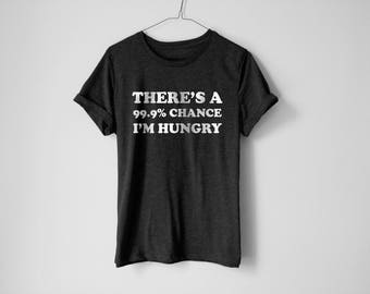 There Is 99% Chance I'm Hungry Shirt - Hungry Shirt - Food Shirt - Fitness Shirt - Pizza Shirt - Funny Food Shirt - Gym Shirt - Crossfit