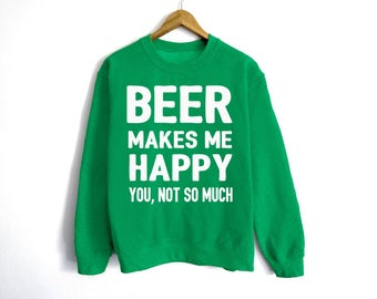 Beer Makes Me Happy Sweatshirt - St Patrick's Day Sweatshirt - St Patty's Shirt - Shamrock Shirt - Irish Shirt - Day Drinking - Beer Shirt