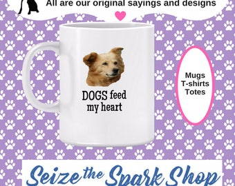 Dogs Feed My Heart Mug - mug for dog owner, in love with dogs, dogs make me happy, puppy lover, best friend- (also matching T-shirt, below)