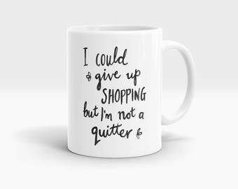 I could give up shopping but I'm not a quitter Mug, Coffee Mug Rude Funny Inspirational Love Quote Coffee Cup D732