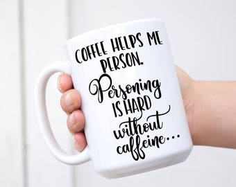 Coffee helps me person. Personing is hard without caffeine - Funny Mug for Besties, Workmate, Girlfriends, Friends, Co-worker, Birthday Gift