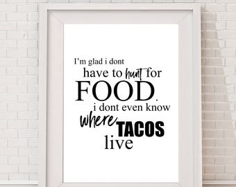 I'm Glad I Don't Have to Hunt for Food. I don't Even Know Where Tacos Live - 11x14 - Home Decor Poster- Kitchen