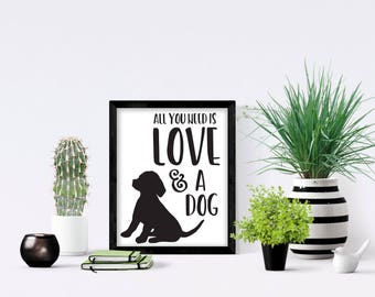All You Need Is Love and a Dog . Instant Download . Wall Print . Dog Love
