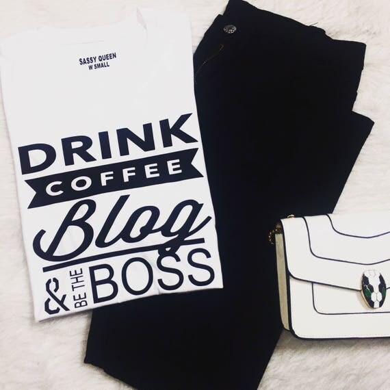 Drink Coffee Blog Be The Boss / Graphic tee / Statement tee / Graphic Tshirt / Statement Tshirt / T-shirt