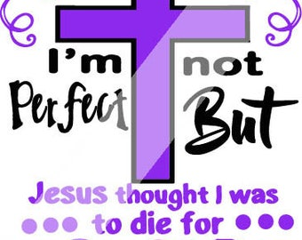 I may not be Perfect  but Jesus thought I was to Die for  SVG/DXF