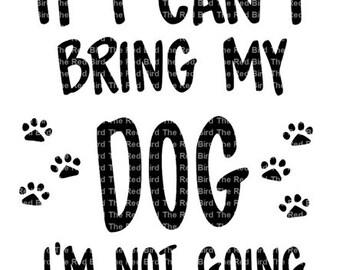 If I Can't Bring My Dog, I'm Not Going-  SVG,EPS,DXF, Png cut file.  Digital Download