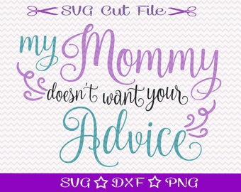 My Mommy Doesn't Want Your Advice / SVG Cut File / Worlds Best Mom Svg / Svg File for Kids / I Love Mom Svg / New Mom Svg / Baby Shower Svg