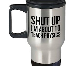 Funny Physics Travel Mug - Physics Teacher Gift - Shut Up, I'm About To Teach Physics - Science Teacher