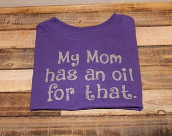My mom has an oil for that; doterra shirt; essential oil shirt; kids oil shirt; young living shirt; theres an oil for that; essential oils
