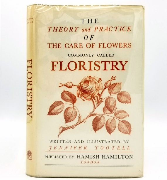 The Theory and Practice of the Care of Flowers Commonly Called Floristry by Jennifer Tootell - 1st Edition Hardcover w/ Dust Jacket - 1963