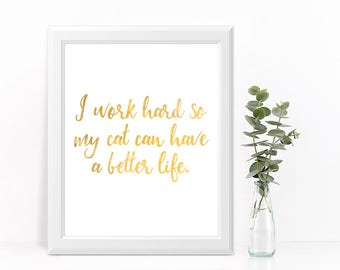 """CAT FOIL PRINT """"I work hard so my cat can have a better life."""""""