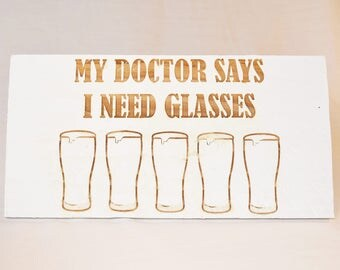 Engraved Pallet Wood Sign- My Doctor Says I Need Glasses | 5x10 | Beer | Bar | Funny | Gift | Housewarming | Home Decor | Man Cave | Rustic