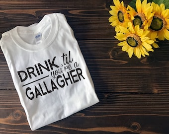 Drink Til You're a Gallagher | Shameless | Gallagher | Custom T Shirt | Create Your Own T Shirt | Custom Sayings | Graphic Tees | T Shirts |