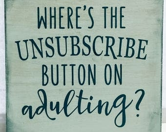 """Where's The Unsubscribe Button On Adulting? 6"""" plaque with easel back, funny saying, adults, unsubscribe, home decor"""