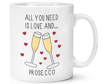 All You Need Is Love And Prosecco 10oz Mug Cup