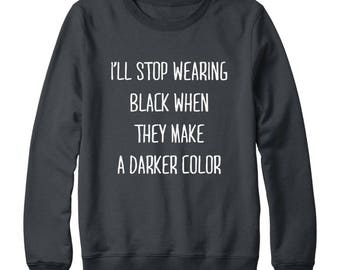 I'll Stop Wearing Black When They Make A Darker Color Tshirt Funny Sweatshirt Gift Tumblr Sweatshirt Oversized Jumper Women Sweatshirt Men
