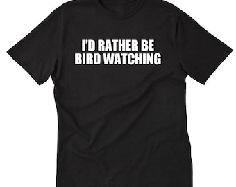 I'd Rather Be Bird Watching T-shirt Funny Birding Birder Gift Idea Tee Shirt