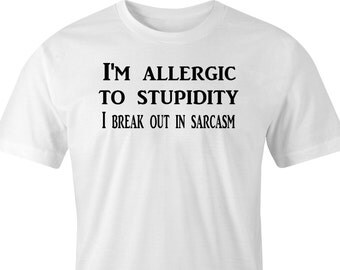 T-shirt with Stupidity sarcasm print, allergic to sarcasm print, sarcasm print T-shirt, T-shirt with stupidity print, Sarcasm print shirt.