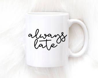 Always Late Mug, Funny Coffee Mug, Late Mug, Tardy, Better Late than Never, Coffee Mug, Tea, Mug, Cup, Gift for Her, Better Late than Ugly
