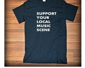 Support Your Local Music Scene Tee Gift For Him Gift For Her Music Shirt Gift Under 20